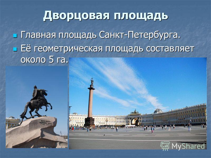 Дворцовая площадь Главная площадь Санкт-Петербурга. Главная площадь Санкт-Петербурга. Её геометрическая площадь составляет около 5 га. Её геометрическая площадь составляет около 5 га.