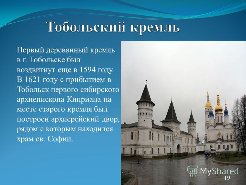 Первый деревянный кремль в г. Тобольске был воздвигнут еще в 1594 году. В 1621 году с прибытием в Тобольск первого сибирского архиепископа Киприана на месте старого кремля был построен архиерейский двор, рядом с которым находился храм св. Софии. 19