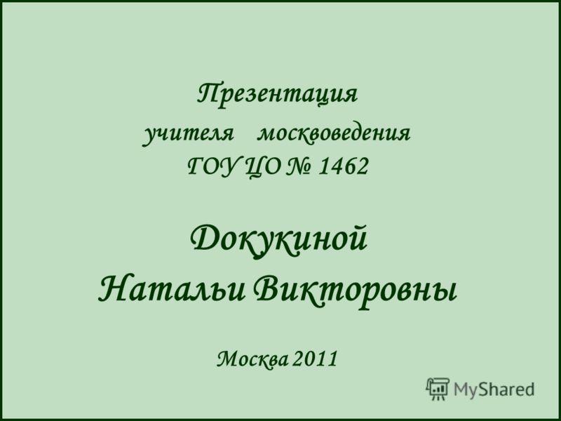 Презентация учителя москвоведения ГОУ ЦО 1462 Докукиной Натальи Викторовны Москва 2011