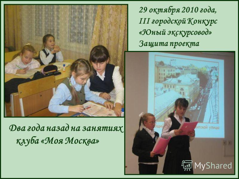 Два года назад на занятиях клуба «Моя Москва» 29 октября 2010 года, III городской Конкурс «Юный экскурсовод» Защита проекта