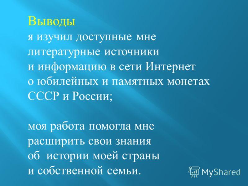 Выводы я изучил доступные мне литературные источники и информацию в сети Интернет о юбилейных и памятных монетах СССР и России; моя работа помогла мне расширить свои знания об истории моей страны и собственной семьи.