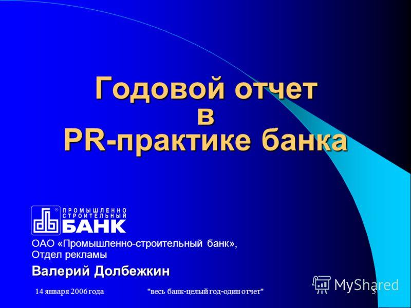 14 января 2006 годавесь банк-целый год-один отчет5 Годовой отчет в PR-практике банка ОАО «Промышленно-строительный банк», Отдел рекламы Валерий Долбежкин