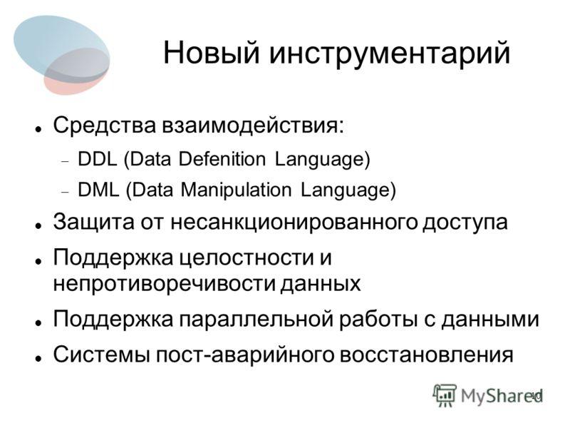 10 Новый инструментарий Средства взаимодействия: DDL (Data Defenition Language) DML (Data Manipulation Language) Защита от несанкционированного доступа Поддержка целостности и непротиворечивости данных Поддержка параллельной работы с данными Системы