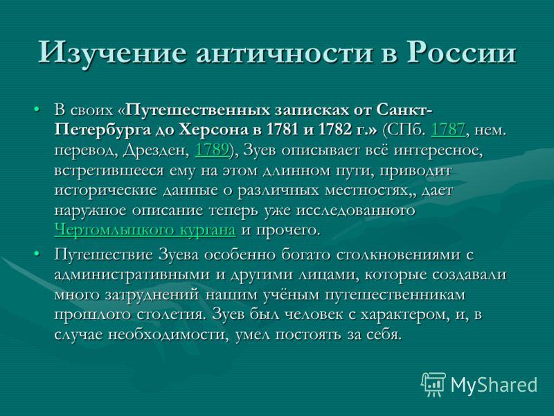 Изучение античности в России В своих «Путешественных записках от Санкт- Петербурга до Херсона в 1781 и 1782 г.» (СПб. 1787, нем. перевод, Дрезден, 1789), Зуев описывает всё интересное, встретившееся ему на этом длинном пути, приводит исторические дан