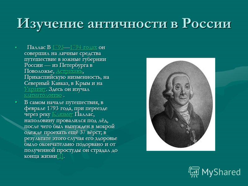 Изучение античности в России Паллас В 17931794 годах он совершил на личные средства путешествие в южные губернии России из Петербурга в Поволожье, Астрахань, Прикаспийскую низменность, на Северный Кавказ, в Крым и на Украину. Здесь он изучал климатол
