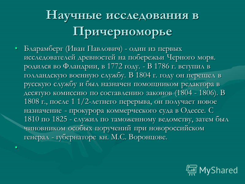 Научные исследования в Причерноморье Бларамберг (Иван Павлович) - один из первых исследователей древностей на побережьи Черного моря. родился во Фландрии, в 1772 году. - В 1786 г. вступил в голландскую военную службу. В 1804 г. году он перешел в русс