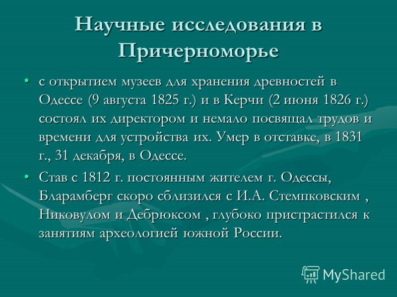 Научные исследования в Причерноморье с открытием музеев для хранения древностей в Одессе (9 августа 1825 г.) и в Керчи (2 июня 1826 г.) состоял их директором и немало посвящал трудов и времени для устройства их. Умер в отставке, в 1831 г., 31 декабря