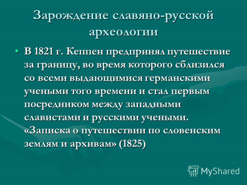 Зарождение славяно-русской археологии В 1821 г. Кеппен предпринял путешествие за границу, во время которого сблизился со всеми выдающимися германскими учеными того времени и стал первым посредником между западными славистами и русскими учеными. «Запи