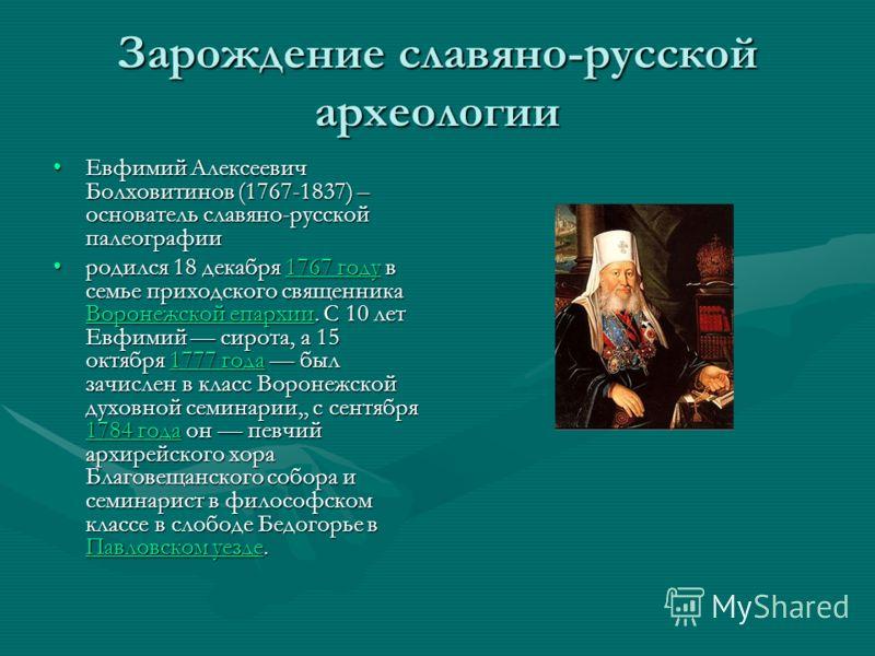 Зарождение славяно-русской археологии Евфимий Алексеевич Болховитинов (1767-1837) – основатель славяно-русской палеографииЕвфимий Алексеевич Болховитинов (1767-1837) – основатель славяно-русской палеографии родился 18 декабря 1767 году в семье приход