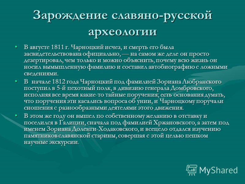 Зарождение славяно-русской археологии В августе 1811 г. Чарноцкий исчез, и смерть его была засвидетельствована официально, на самом же деле он просто дезертировал, чем только и можно объяснить, почему всю жизнь он носил вымышленную фамилию и составил