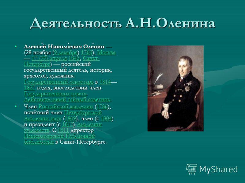 Деятельность А.Н.Оленина Алексей Николаевич Оленин (28 ноября (9 декабря) 1763), Москва 17 (29) апреля 1843, Санкт- Петербург) российский государственный деятель, историк, археолог, художник. Государственный секретарь в 1814 1827 годах, впоследствии