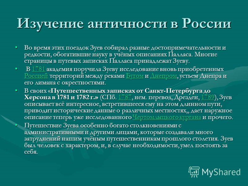 Изучение античности в России Во время этих поездок Зуев собирал разные достопримечательности и редкости, обогатившие науку в учёных описаниях Палласа. Многие страницы в путевых записках Палласа принадлежат Зуеву.Во время этих поездок Зуев собирал раз
