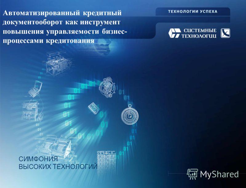 СИМФОНИЯ ВЫСОКИХ ТЕХНОЛОГИЙ Автоматизированный кредитный документооборот как инструмент повышения управляемости бизнес- процессами кредитования