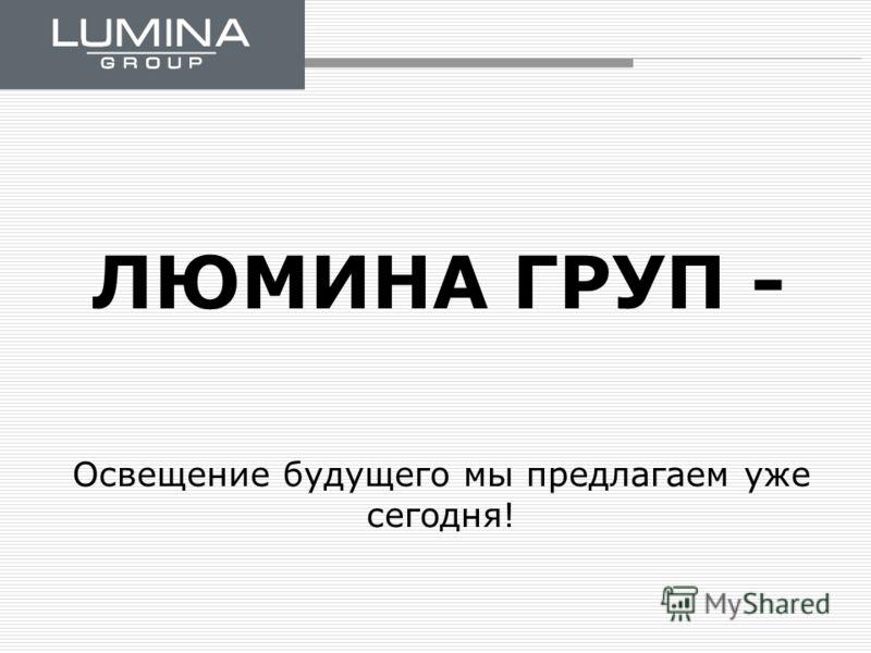 ЛЮМИНА ГРУП - Освещение будущего мы предлагаем уже сегодня!