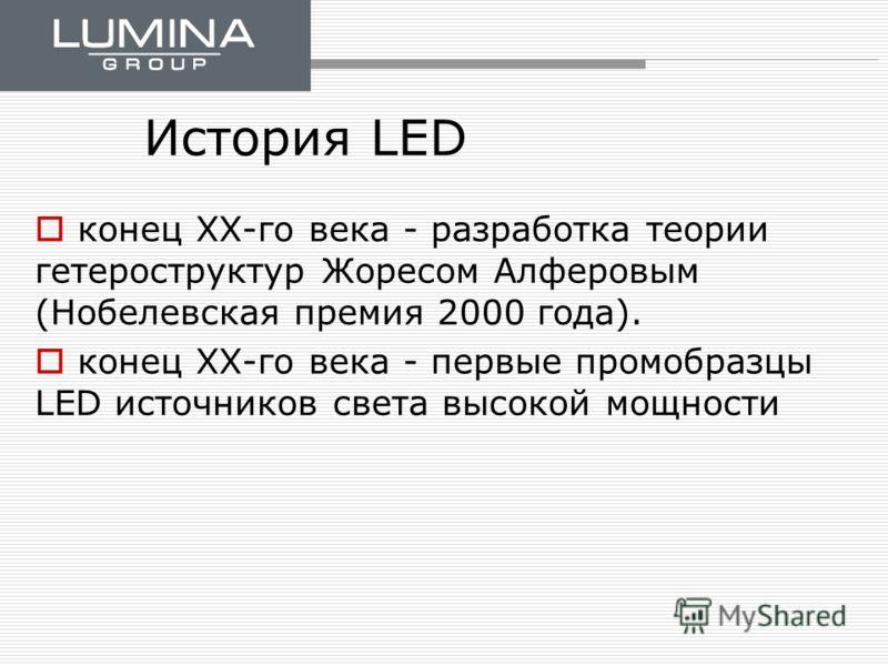 История LED конец ХХ-го века - разработка теории гетероструктур Жоресом Алферовым (Нобелевская премия 2000 года). конец ХХ-го века - первые промобразцы LED источников света высокой мощности