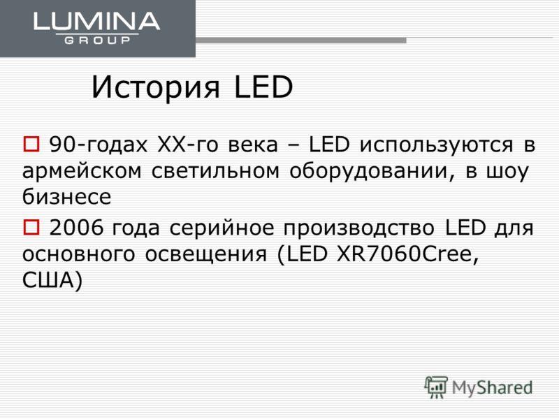 История LED 90-годах ХХ-го века – LED используются в армейском светильном оборудовании, в шоу бизнесе 2006 года серийное производство LED для основного освещения (LED XR7060Cree, США)