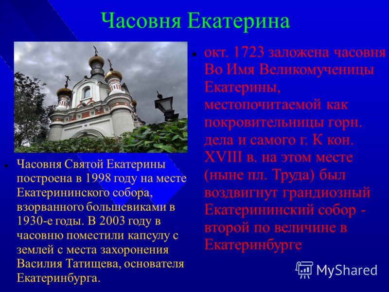Часовня Екатерина Часовня Святой Екатерины построена в 1998 году на месте Екатерининского собора, взорванного большевиками в 1930-е годы. В 2003 году в часовню поместили капсулу с землей с места захоронения Василия Татищева, основателя Екатеринбурга.