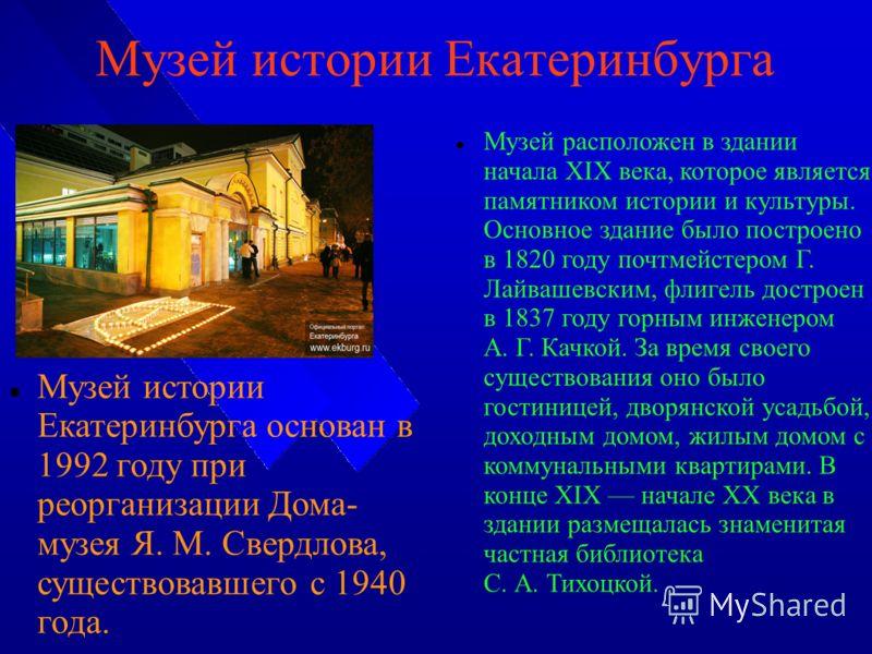 Музей истории Екатеринбурга Музей истории Екатеринбурга основан в 1992 году при реорганизации Дома- музея Я. М. Свердлова, существовавшего с 1940 года. Музей расположен в здании начала XIX века, которое является памятником истории и культуры. Основно