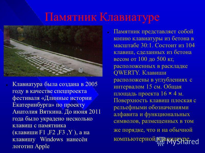 Памятник Клавиатуре Клавиатура была создана в 2005 году в качестве спецпроекта фестиваля «Длинные истории Екатеринбурга» по проекту Анатолия Вяткина. До июня 2011 года было украдено несколько клавиш с памятника (клавиши F1,F2,F3,Y ), а на клавишу Win