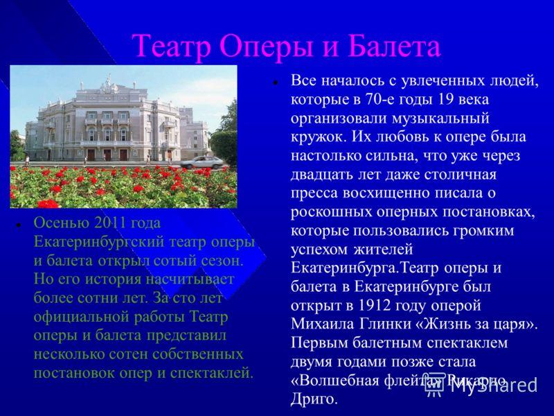 Театр Оперы и Балета Осенью 2011 года Екатеринбургский театр оперы и балета открыл сотый сезон. Но его история насчитывает более сотни лет. За сто лет официальной работы Театр оперы и балета представил несколько сотен собственных постановок опер и сп