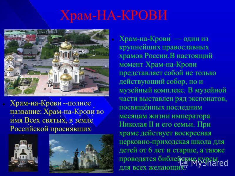 Храм-НА-КРОВИ Храм-на-Крови́ --полное название: Храм-на-Крови́ во и́мя Всех святы́х, в земле́ Росси́йской просия́вших Храм-на-Крови́ один из крупнейших православных храмов России.В настоящий момент Храм-на-Крови представляет собой не только действующ