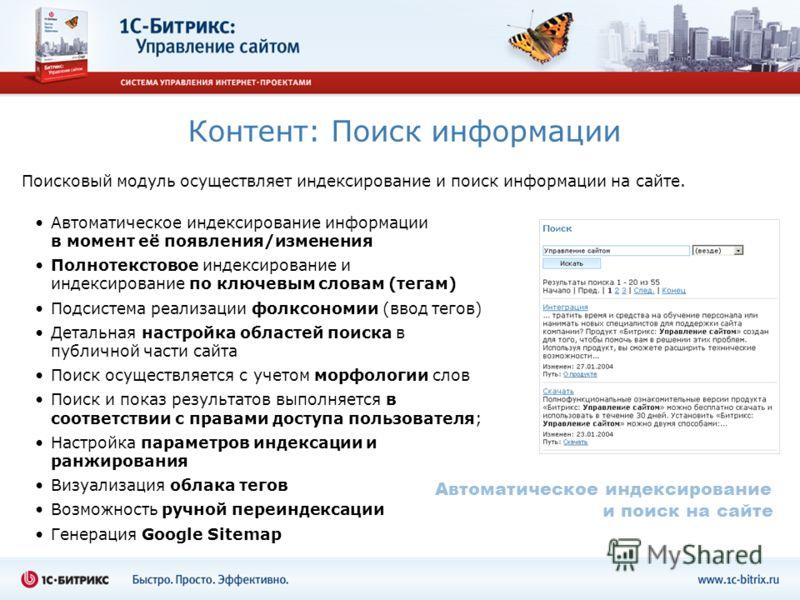 Контент: Поиск информации Поисковый модуль осуществляет индексирование и поиск информации на сайте. Автоматическое индексирование информации в момент её появления/изменения Полнотекстовое индексирование и индексирование по ключевым словам (тегам) Под