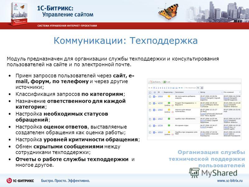 Коммуникации: Техподдержка Модуль предназначен для организации службы техподдержки и консультирования пользователей на сайте и по электронной почте. Прием запросов пользователей через сайт, e- mail, форум, по телефону и через другие источники; Класси