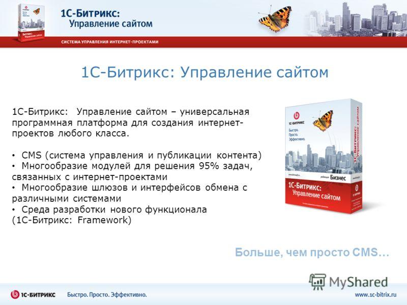 1С-Битрикс: Управление сайтом 1С-Битрикс: Управление сайтом – универсальная программная платформа для создания интернет- проектов любого класса. CMS (система управления и публикации контента) Многообразие модулей для решения 95% задач, связанных с ин