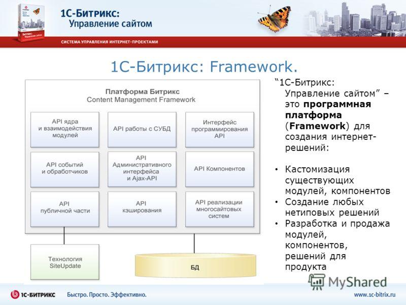 1C-Битрикс: Framework. 1C-Битрикс: Управление сайтом – это программная платформа (Framework) для создания интернет- решений: Кастомизация существующих модулей, компонентов Создание любых нетиповых решений Разработка и продажа модулей, компонентов, ре