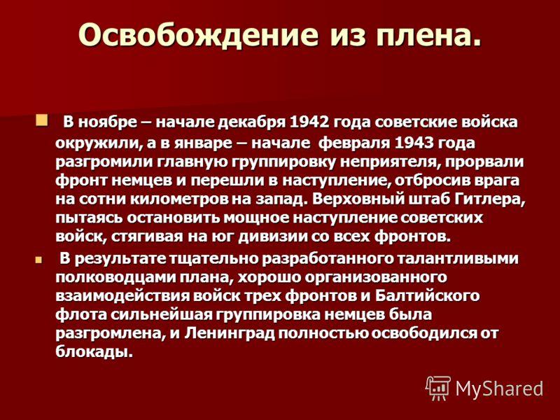 Освобождение из плена. В ноябре – начале декабря 1942 года советские войска окружили, а в январе – начале февраля 1943 года разгромили главную группировку неприятеля, прорвали фронт немцев и перешли в наступление, отбросив врага на сотни километров н