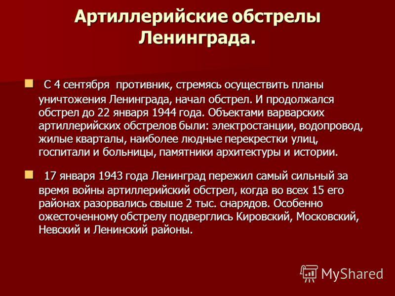 Артиллерийские обстрелы Ленинграда. С 4 сентября противник, стремясь осуществить планы уничтожения Ленинграда, начал обстрел. И продолжался обстрел до 22 января 1944 года. Объектами варварских артиллерийских обстрелов были: электростанции, водопровод
