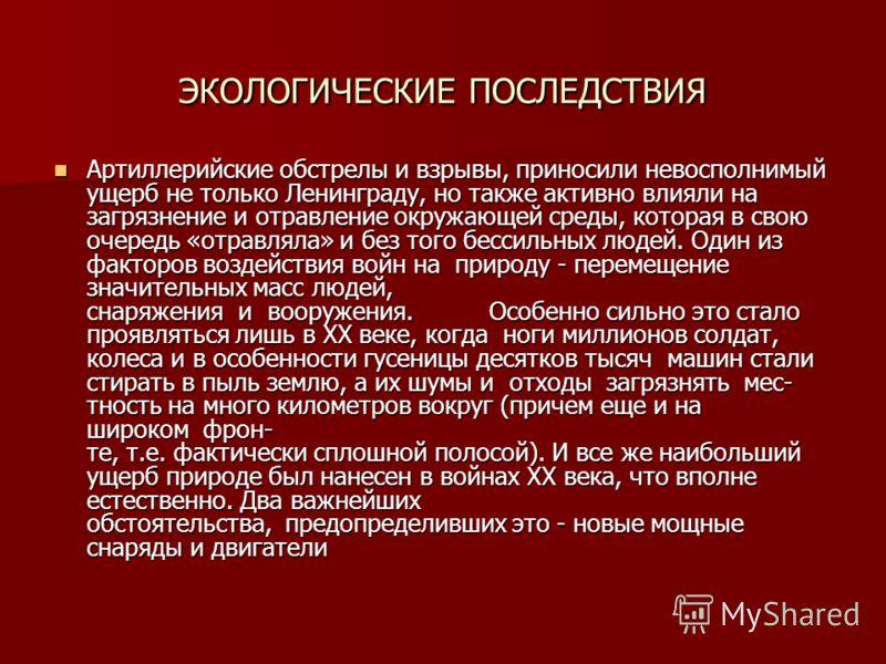 ЭКОЛОГИЧЕСКИЕ ПОСЛЕДСТВИЯ Артиллерийские обстрелы и взрывы, приносили невосполнимый ущерб не только Ленинграду, но также активно влияли на загрязнение и отравление окружающей среды, которая в свою очередь «отравляла» и без того бессильных людей. Один