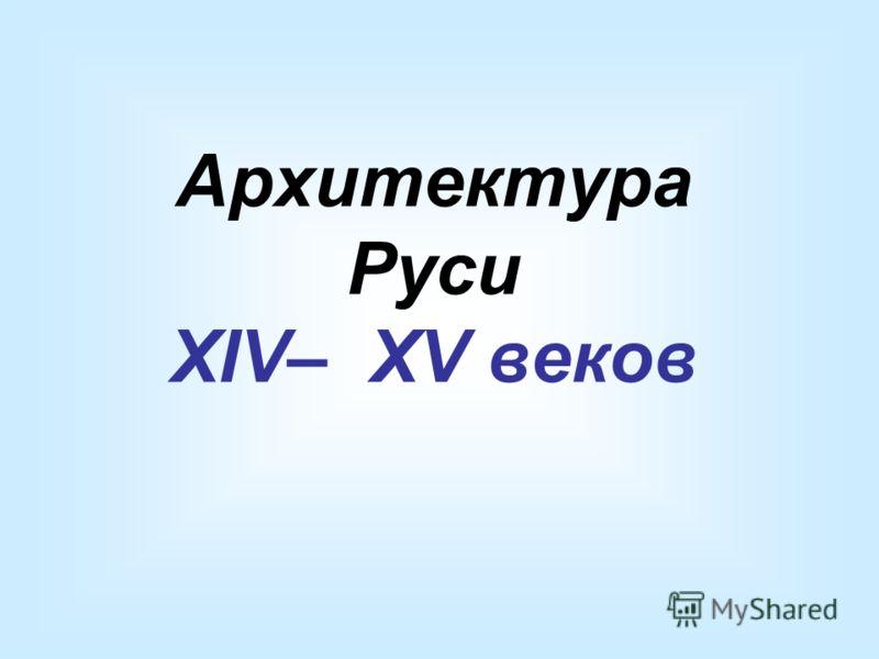 Архитектура Руси XIV– XV веков
