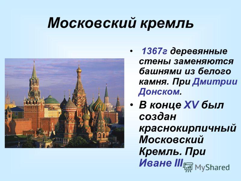Московский кремль 1367г деревянные стены заменяются башнями из белого камня. При Дмитрии Донском. В конце XV был создан краснокирпичный Московский Кремль. При Иване III