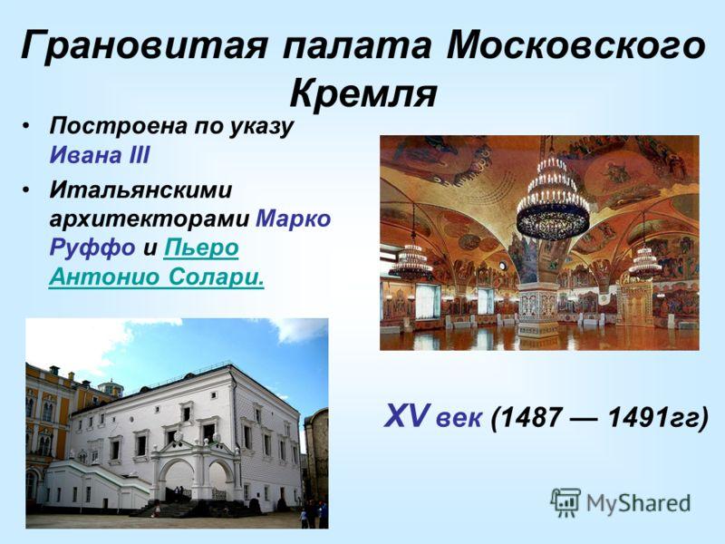 Грановитая палата Московского Кремля XV век (1487 1491гг) Построена по указу Ивана III Итальянскими архитекторами Марко Руффо и Пьеро Антонио Солари.Пьеро Антонио Солари.