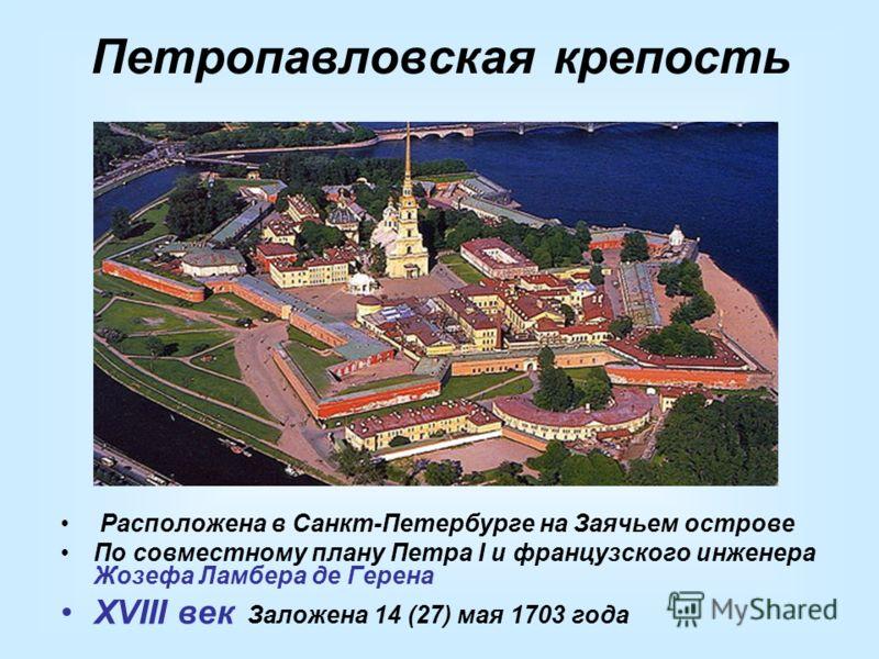 Петропавловская крепость Расположена в Санкт-Петербурге на Заячьем острове По совместному плану Петра I и французского инженера Жозефа Ламбера де Герена XVIII век Заложена 14 (27) мая 1703 года