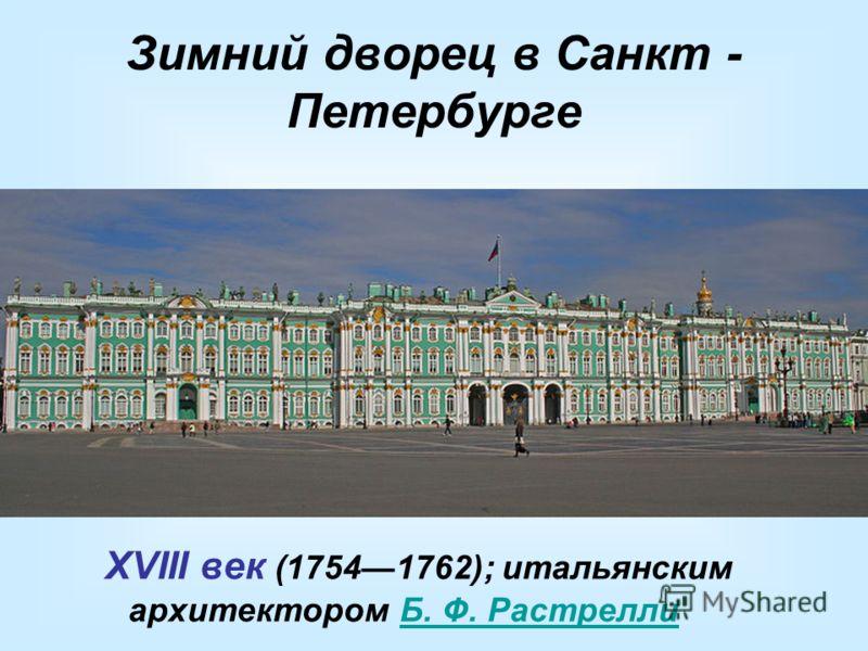 Зимний дворец в Санкт - Петербурге XVIII век (17541762); итальянским архитектором Б. Ф. РастреллиБ. Ф. Растрелли