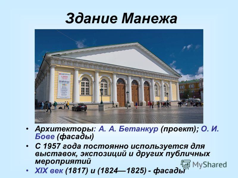 Здание Манежа Архитекторы: А. А. Бетанкур (проект); О. И. Бове (фасады) С 1957 года постоянно используется для выставок, экспозиций и других публичных мероприятий XIX век (1817) и (18241825) - фасады