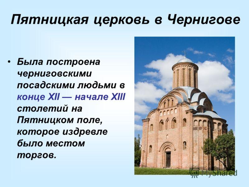 Пятницкая церковь в Чернигове Была построена черниговскими посадскими людьми в конце XII начале XIII столетий на Пятницком поле, которое издревле было местом торгов.