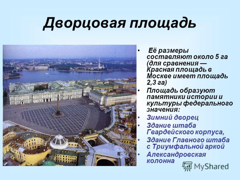 Дворцовая площадь Её размеры составляют около 5 га (для сравнения Красная площадь в Москве имеет площадь 2,3 га) Площадь образуют памятники истории и культуры федерального значения: Зимний дворец Здание штаба Гвардейского корпуса, Здание Главного шта
