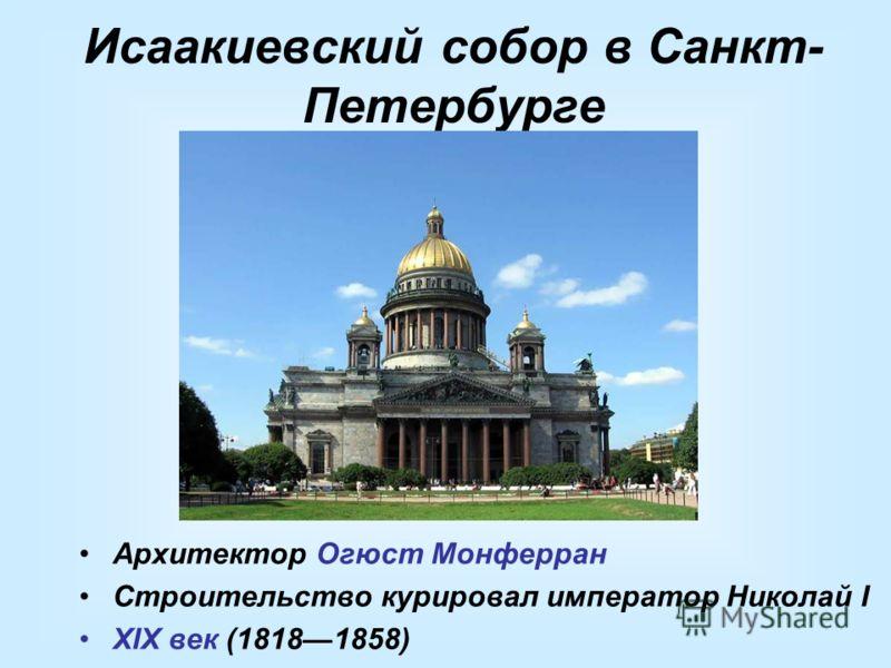 Исаакиевский собор в Санкт- Петербурге Архитектор Огюст Монферран Строительство курировал император Николай I XIX век (18181858)