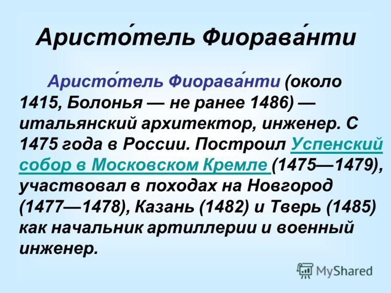 Аристо́тель Фиорава́нти Аристо́тель Фиорава́нти (около 1415, Болонья не ранее 1486) итальянский архитектор, инженер. С 1475 года в России. Построил Успенский собор в Московском Кремле (14751479), участвовал в походах на Новгород (14771478), Казань (1