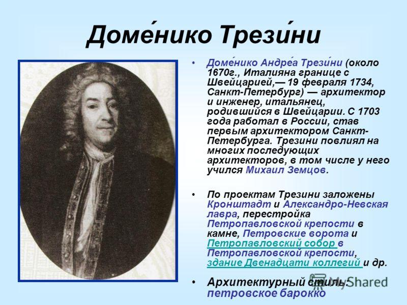 Доме́нико Трези́ни Доме́нико Андре́а Трези́ни (около 1670г., Италияна границе с Швейцарией, 19 февраля 1734, Санкт-Петербург) архитектор и инженер, итальянец, родившийся в Швейцарии. С 1703 года работал в России, став первым архитектором Санкт- Петер