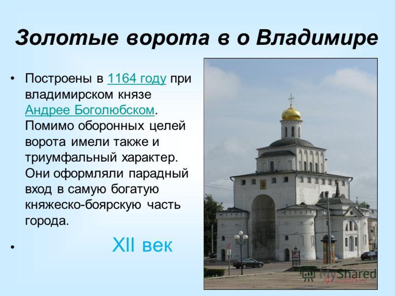 Золотые ворота в о Владимире Построены в 1164 году при владимирском князе Андрее Боголюбском. Помимо оборонных целей ворота имели также и триумфальный характер. Они оформляли парадный вход в самую богатую княжеско-боярскую часть города.1164 году Андр