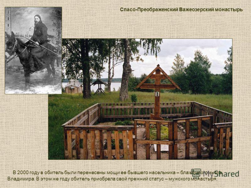 В 2000 году в обитель были перенесены мощи ее бывшего насельника – блаженного инока Владимира. В этом же году обитель приобрела свой прежний статус – мужского монастыря. Спасо-Преображенский Важеозерский монастырь