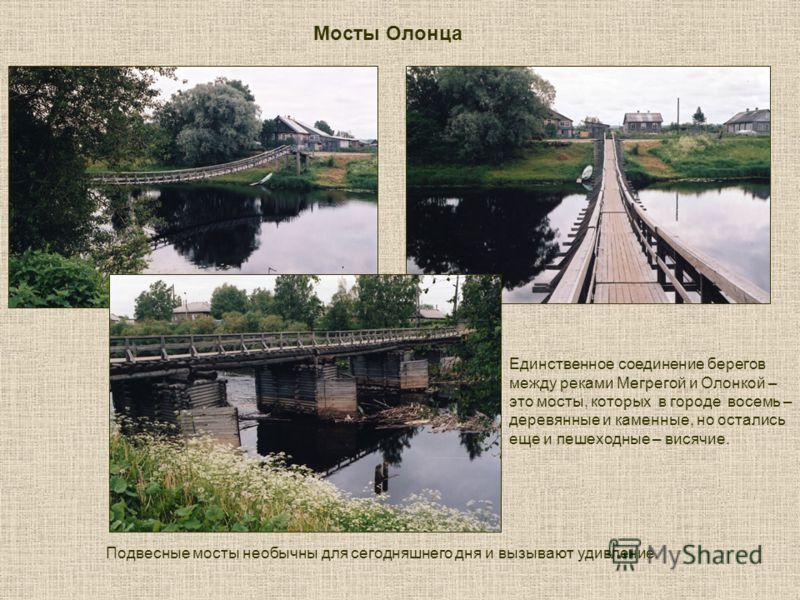 Подвесные мосты необычны для сегодняшнего дня и вызывают удивление. Мосты Олонца Единственное соединение берегов между реками Мегрегой и Олонкой – это мосты, которых в городе восемь – деревянные и каменные, но остались еще и пешеходные – висячие.