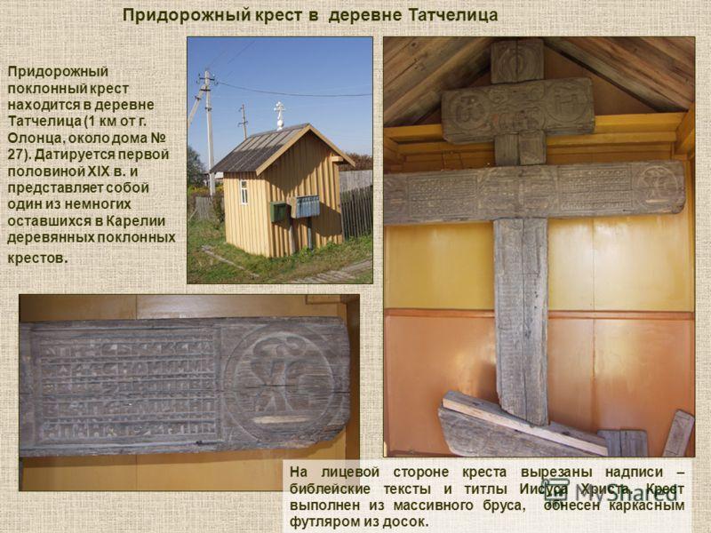 Придорожный крест в деревне Татчелица Придорожный поклонный крест находится в деревне Татчелица (1 км от г. Олонца, около дома 27). Датируется первой половиной ХIХ в. и представляет собой один из немногих оставшихся в Карелии деревянных поклонных кре