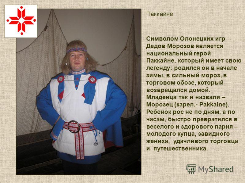 Символом Олонецких игр Дедов Морозов является национальный герой Паккайне, который имеет свою легенду: родился он в начале зимы, в сильный мороз, в торговом обозе, который возвращался домой. Младенца так и назвали – Морозец (карел.- Pakkaine). Ребено