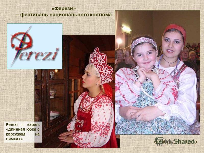 Ferezi – карел. «длинная юбка с корсажем на лямках» «Ферези» – фестиваль национального костюма октябрь, ежегодно