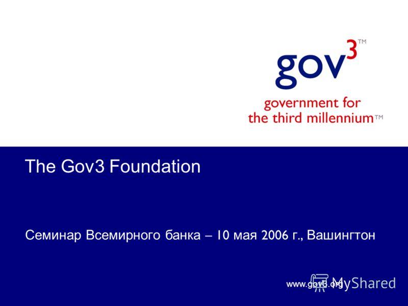 www.gov3.org The Gov3 Foundation Семинар Всемирного банка – 10 мая 2006 г., Вашингтон